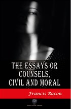 The Essays or Counsels Civil and Moral